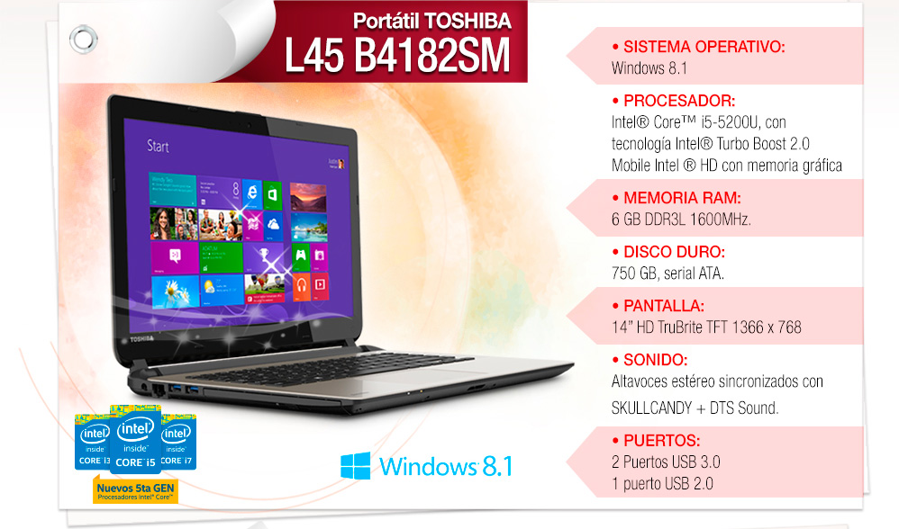 • Procesador: Intel® ULV Core™ i5 5200U • Sistema Operativo: Windows 8.1 • Memoria: 6GB • Disco Duro: 750GB • Pantalla: 14""